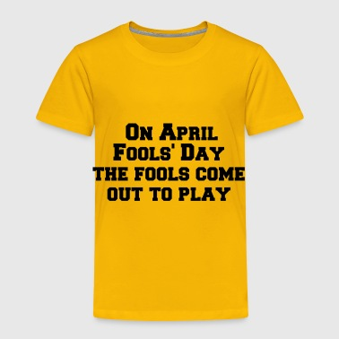 On April Fool s Day the fools come out to play - Toddler Premium T-Shirt