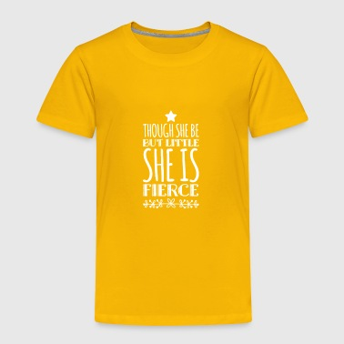 though she be but little she is fierce - Toddler Premium T-Shirt