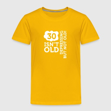 30 Is Not Old. Depressing, But Not Old! - Toddler Premium T-Shirt