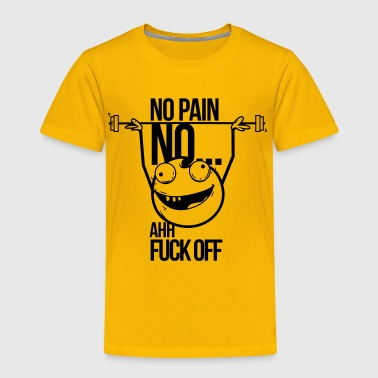 Body Builder no pain no gain ahh fuck off - Toddler Premium T-Shirt