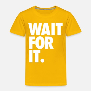 Wait Wait for it - Toddler Premium T-Shirt