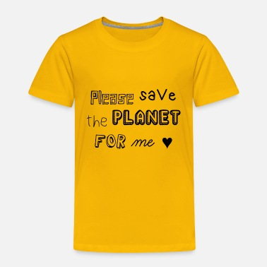 PLEASE SAVE THE PLANET FOR ME | Cute Statement - Toddler Premium T-Shirt