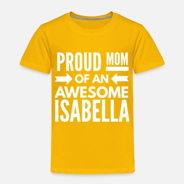 c55ecb335f9 Isabella Proud Mom of an awesome Isabella - Toddler Premium T-Shirt