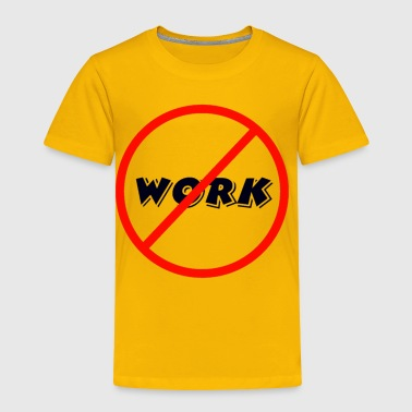 No work! - Toddler Premium T-Shirt