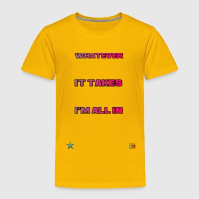 Whatever It Takes I'm All In - Toddler Premium T-Shirt