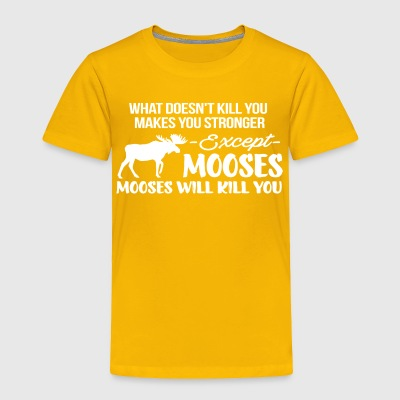 Everything Makes you stronger Except Mooses Tshirt - Toddler Premium T-Shirt