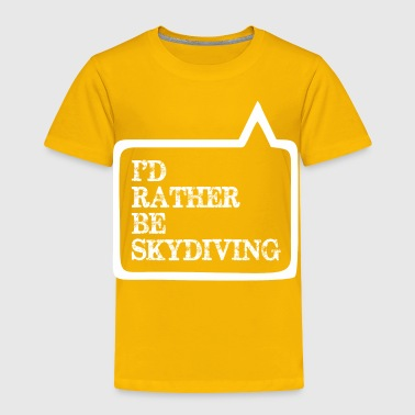 I Did Rather Be Skydiving - Toddler Premium T-Shirt