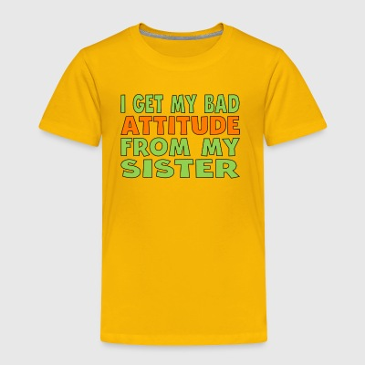 I Get My Bad Attitude From My Sister - Toddler Premium T-Shirt
