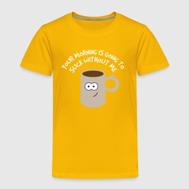 Coffee Morning - Morning Going To Suck Without Me - Toddler Premium T-Shirt