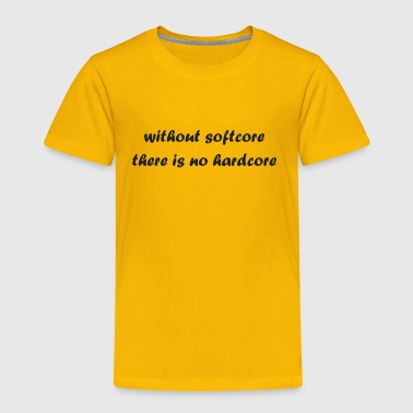 whitout_softcore_there_is_no_hardcore - Toddler Premium T-Shirt