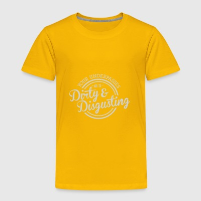 Your underpasses are so dirty and disgusting - Toddler Premium T-Shirt