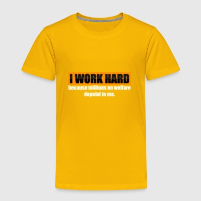 I Work Hard Because Millions On Welfare Depend On - Toddler Premium T-Shirt