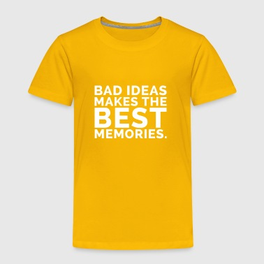 bad ideas makes the best memories - Toddler Premium T-Shirt