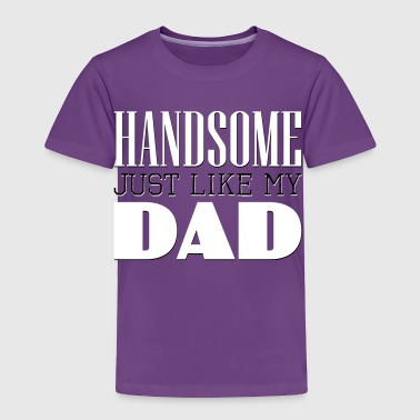 Handsome Just like my dad - Toddler Premium T-Shirt