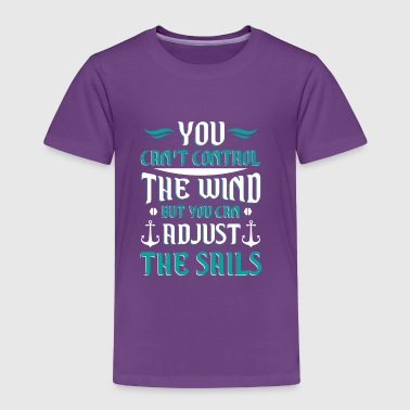 You can't control the wind you adjust the sails - Toddler Premium T-Shirt