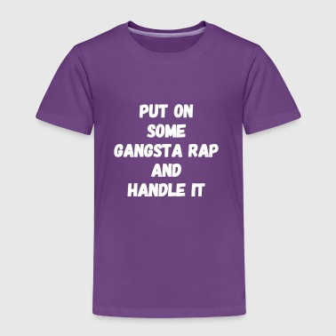 Put on some gangsta rap and handle it - Toddler Premium T-Shirt