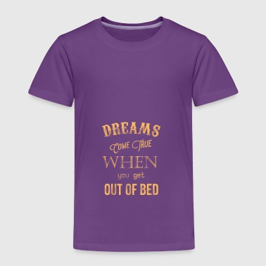 Dreams come true when you get out of bed - Toddler Premium T-Shirt