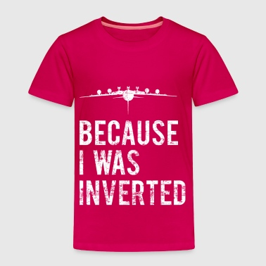Because I was Inverted - Toddler Premium T-Shirt