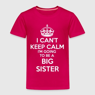 Big Sister Announcement I Can't Keep Calm I'm going to be a BIG SISTER Tod - Toddler Premium T-Shirt
