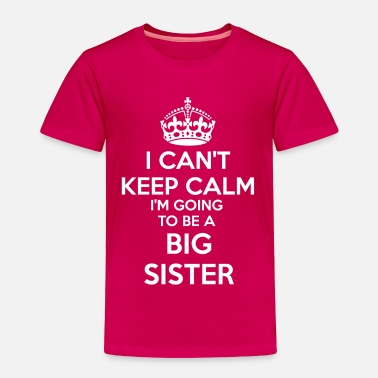 Pregnancy I Can't Keep Calm I'm going to be a BIG SISTER Tod - Toddler Premium T-Shirt