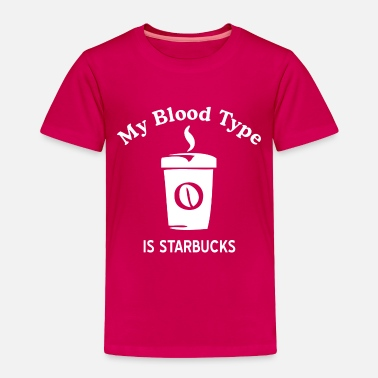 Starbucks my blood type is starbucks - Toddler Premium T-Shirt