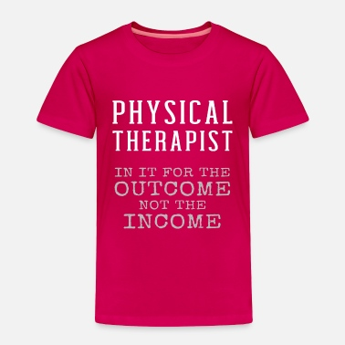 Physiotherapy Physical Therapist In It For The Outcome Income - Toddler Premium T-Shirt