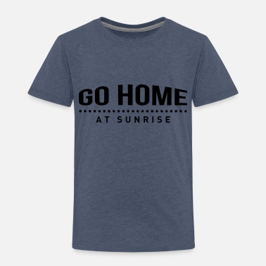 go home at sunrise party club DJ weekend - Toddler Premium T-Shirt