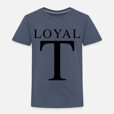 Loyal Loyal T - Toddler Premium T-Shirt
