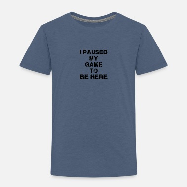 Game I Paused My Game - Toddler Premium T-Shirt