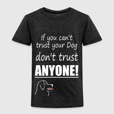 if you cant trust your dog dont trust anonye white - Toddler Premium T-Shirt