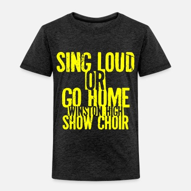 Sing Sing Loud or Go Home Winston High Show Choir - Toddler Premium T-Shirt