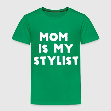 Mom is my stylist - Toddler Premium T-Shirt