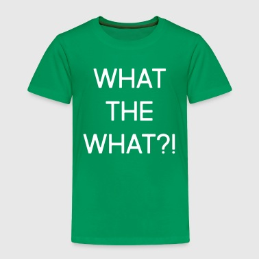 What the what?! - Toddler Premium T-Shirt