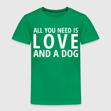 All You Need is LOVE and a DOG - Toddler Premium T-Shirt