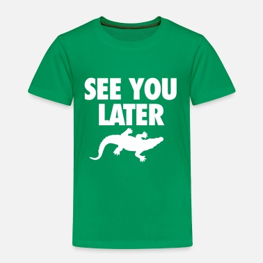 See You Later Alligator See You Later Alligator - Toddler Premium T-Shirt