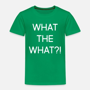 What What the what?! - Toddler Premium T-Shirt