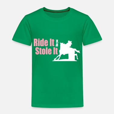 Barrel Racer: Ride It Like You Stole It - Toddler Premium T-Shirt