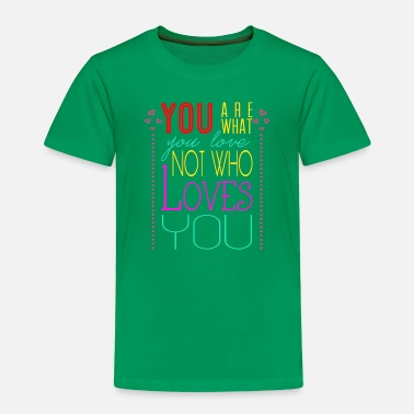 Love You You are what you love not who loves you - Toddler Premium T-Shirt
