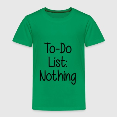 TO DO LIST NOTHING - Toddler Premium T-Shirt