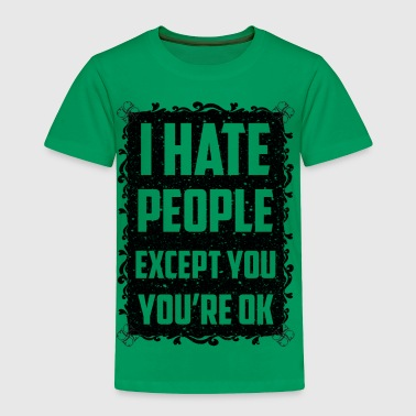 I haite people except you you re ok - Toddler Premium T-Shirt