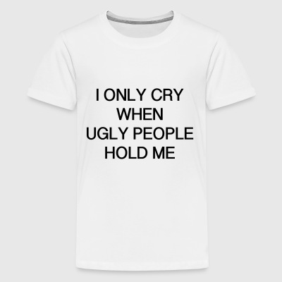 I ONLY CRY WHEN UGLY PEOPLE HOLD ME - Kids' Premium T-Shirt
