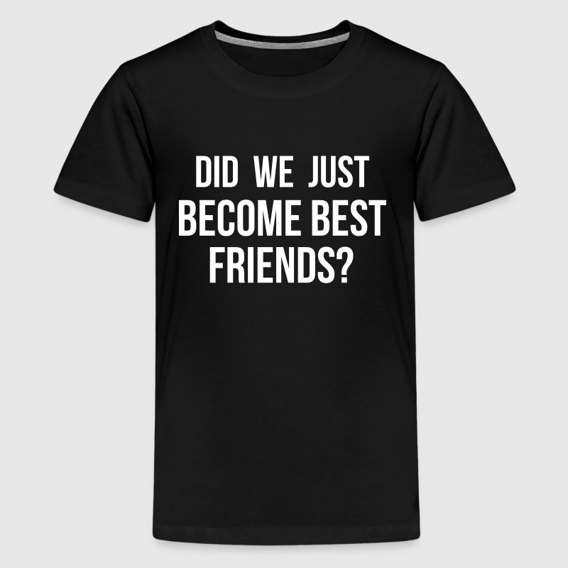 Did we just become best friends - Kids' Premium T-Shirt