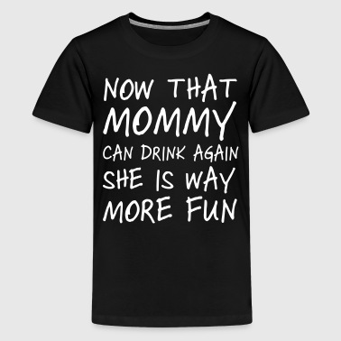 Now that mommy can drink again she is way more fun - Kids' Premium T-Shirt