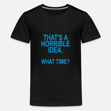 thats_a_horrible_idea_what_time_funny_sh - Kids' Premium T-Shirt