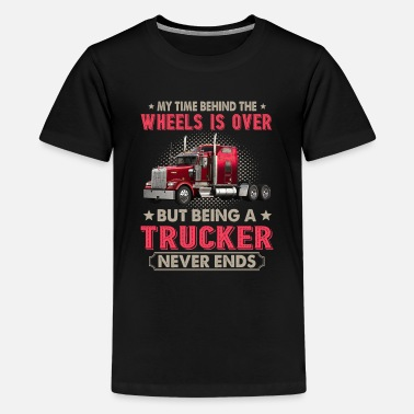 Behind The Wheels Is Over But Being A Trucker - Kids' Premium T-Shirt