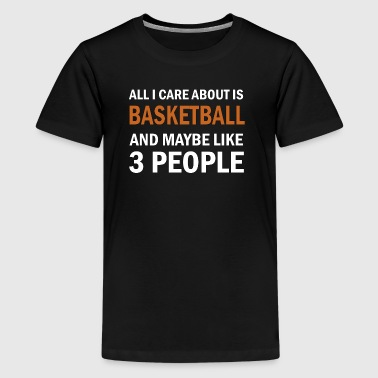 All I Care About is Basketball & Maybe Like 3 Peop - Kids' Premium T-Shirt