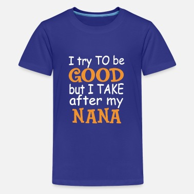 Try I Try To Be Good But I Take After My Nana - Kids' Premium T-Shirt