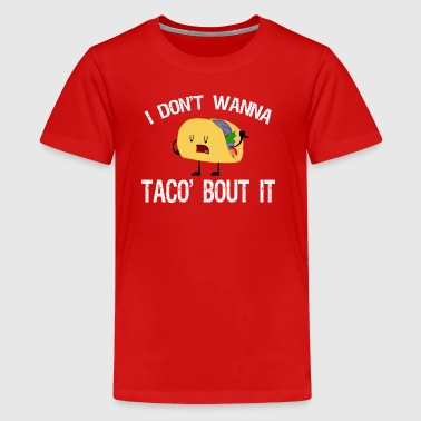 I Don t Wanna to Taco Bout It T-Shirt - Kids' Premium T-Shirt
