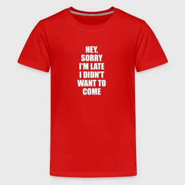 Hey Sorry Im Late I Didn't Want To Come TShirt - Kids' Premium T-Shirt