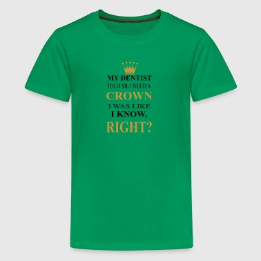 my dentist need a crown was like i know right? - Kids' Premium T-Shirt